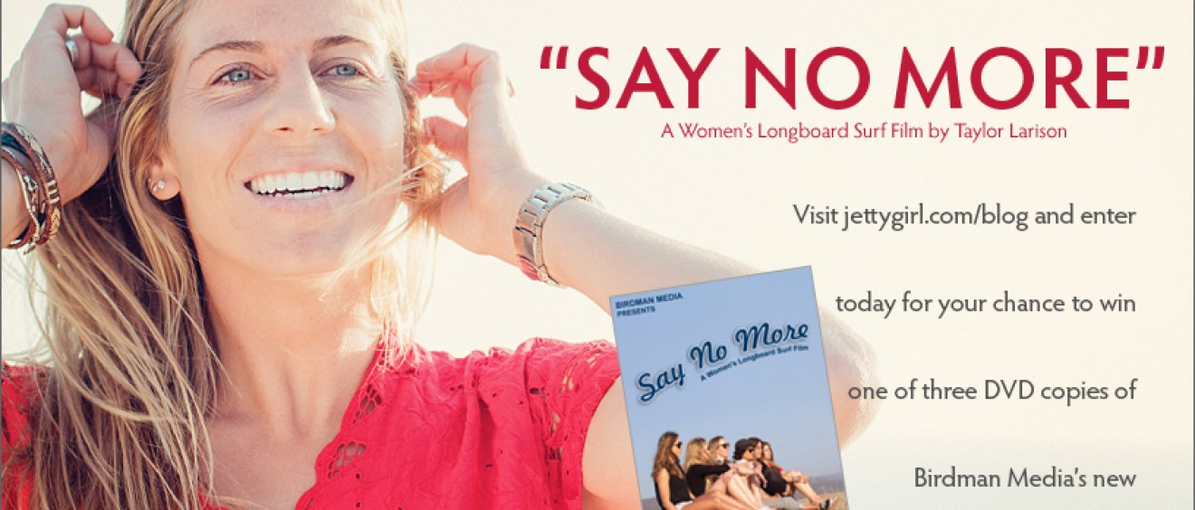 "Jettygirl's ""Say No More"" Surf DVD Giveaway. A women's longboard surf film by Taylor Larison and Birdman Media."