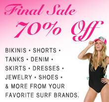 70% Off Sale on Bikinis, Shorts, Tanks, Vests, Tops, Denim, Dresses and Shoes from your favorite surf brands. Final Sale.
